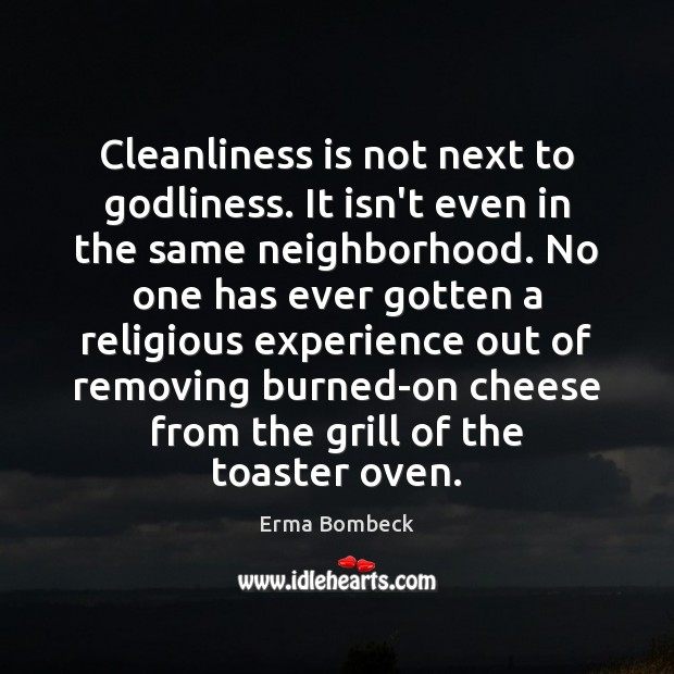 Cleanliness is not next to Godliness. It isn't even in the same Erma Bombeck Picture Quote