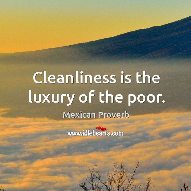 Cleanliness is the luxury of the poor. Mexican Proverbs Image