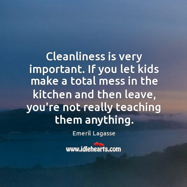Cleanliness is very important. If you let kids make a total mess Emeril Lagasse Picture Quote
