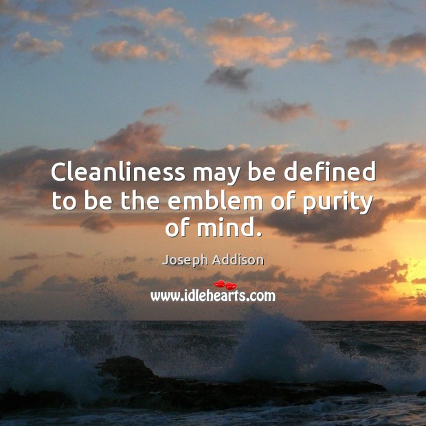 Cleanliness may be defined to be the emblem of purity of mind. Joseph Addison Picture Quote