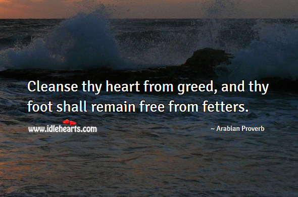 Cleanse thy heart from greed, and thy foot shall remain free from fetters. Arabian Proverbs Image