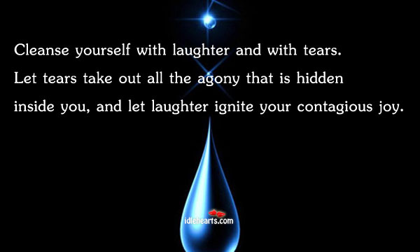 Cleanse Yourself With Laughter And With Tears…