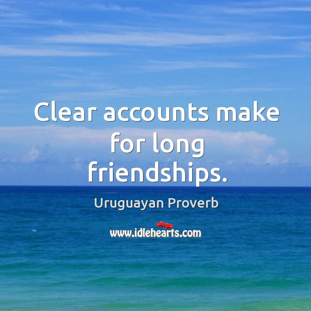 Clear accounts make for long friendships. Uruguayan Proverbs Image