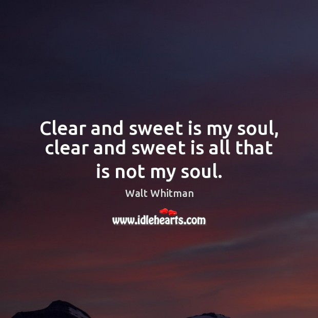 Clear and sweet is my soul, clear and sweet is all that is not my soul. Image