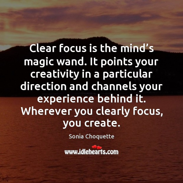 Clear focus is the mind's magic wand. It points your creativity Image