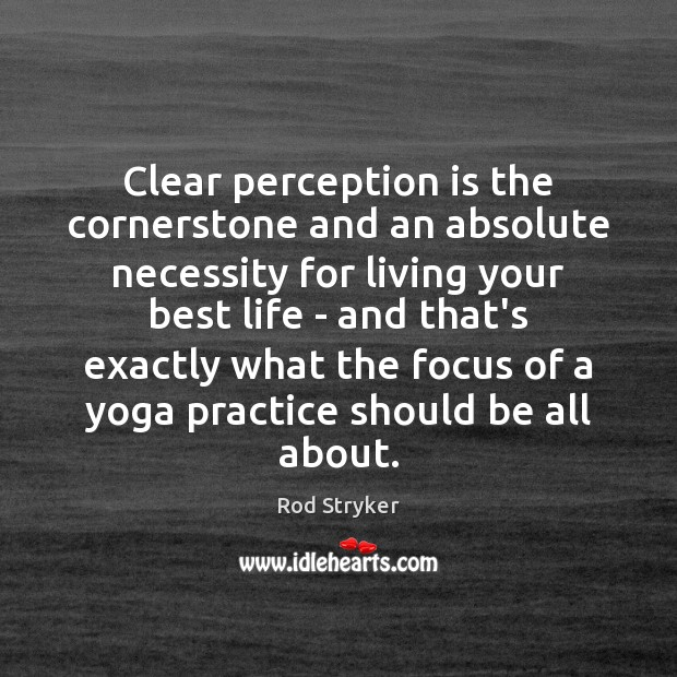 Clear perception is the cornerstone and an absolute necessity for living your Perception Quotes Image
