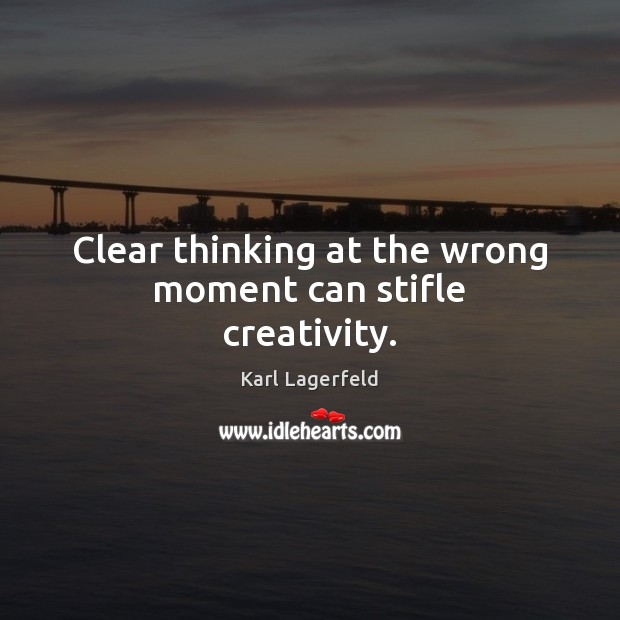 Clear thinking at the wrong moment can stifle creativity. Karl Lagerfeld Picture Quote