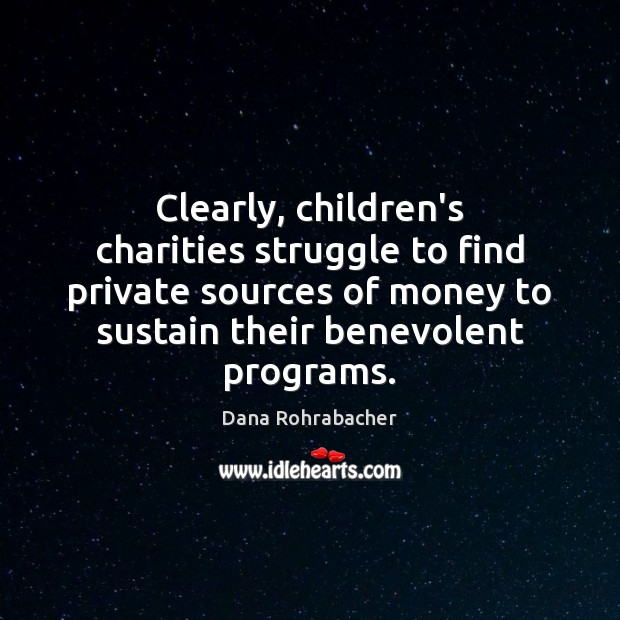 Clearly, children's charities struggle to find private sources of money to sustain Dana Rohrabacher Picture Quote