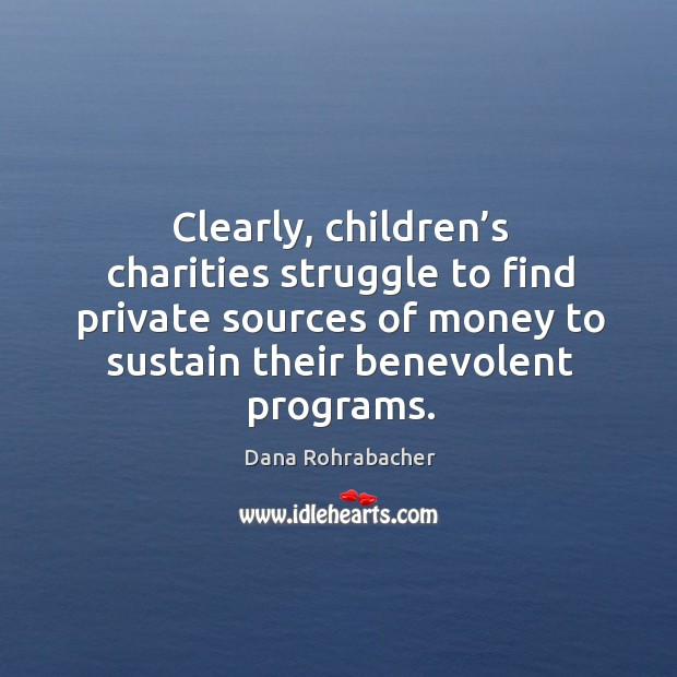 Clearly, children's charities struggle to find private sources of money to sustain their benevolent programs. Dana Rohrabacher Picture Quote