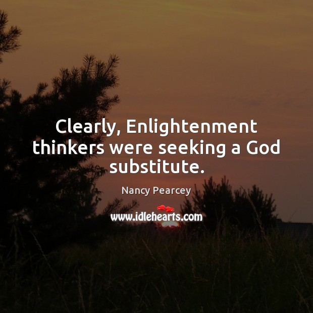 Image, Clearly, Enlightenment thinkers were seeking a God substitute.