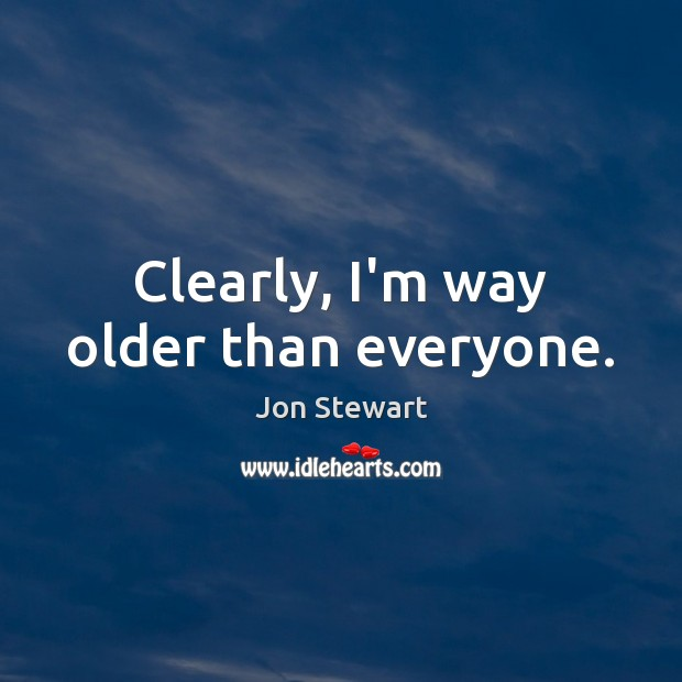 Clearly, I'm way older than everyone. Jon Stewart Picture Quote