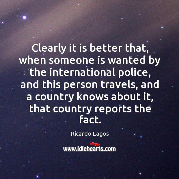 Ricardo Lagos Picture Quote image saying: Clearly it is better that, when someone is wanted by the international police, and this person