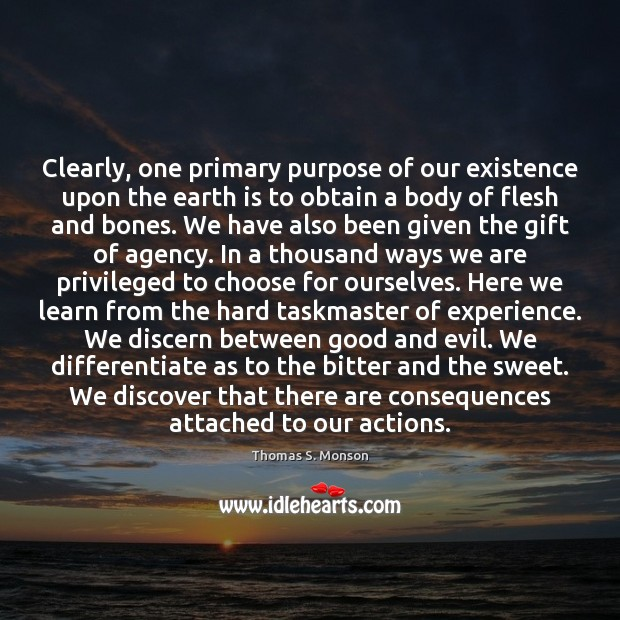 Clearly, one primary purpose of our existence upon the earth is to Thomas S. Monson Picture Quote