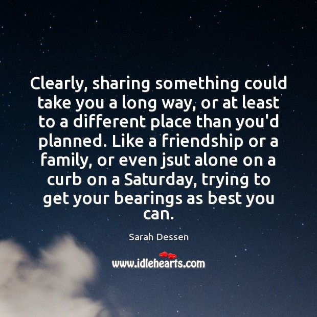 Clearly, sharing something could take you a long way, or at least Sarah Dessen Picture Quote