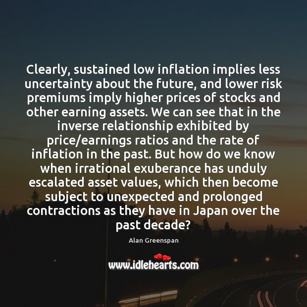 Clearly, sustained low inflation implies less uncertainty about the future, and lower Alan Greenspan Picture Quote