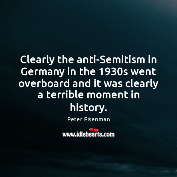 Clearly the anti-Semitism in Germany in the 1930s went overboard and it Peter Eisenman Picture Quote