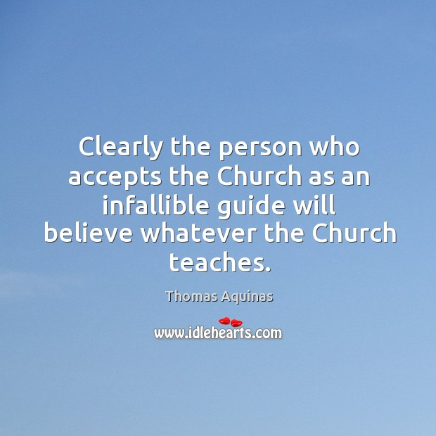 Image, Clearly the person who accepts the church as an infallible guide will believe whatever the church teaches.