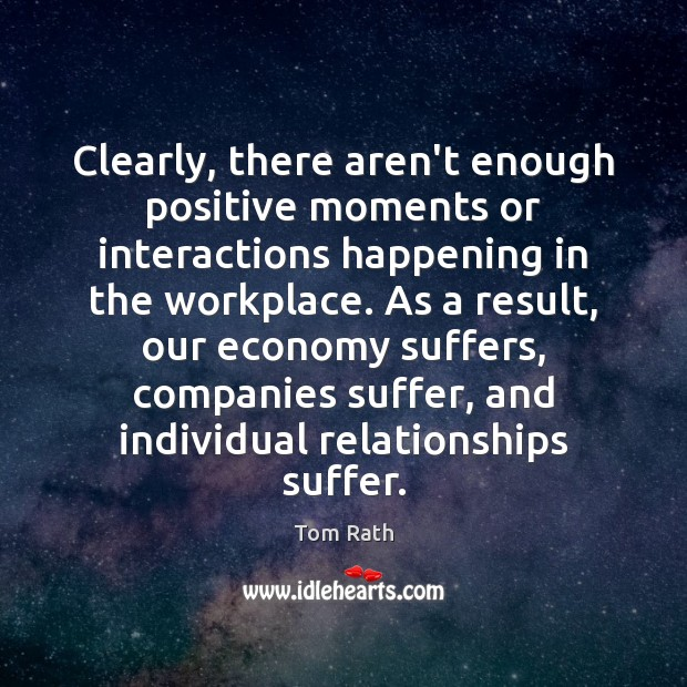 Clearly, there aren't enough positive moments or interactions happening in the workplace. Economy Quotes Image