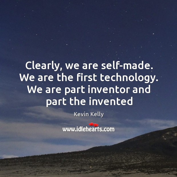 Clearly, we are self-made. We are the first technology. We are part Kevin Kelly Picture Quote