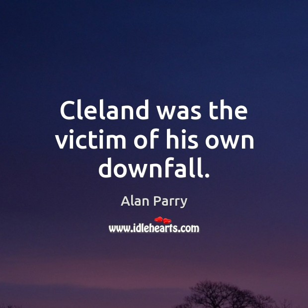 Image, Cleland was the victim of his own downfall.