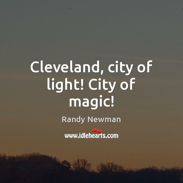Cleveland, city of light! City of magic! Randy Newman Picture Quote