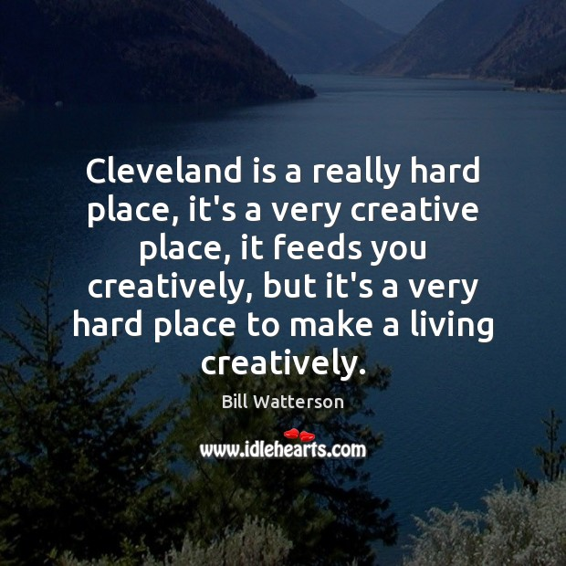 Cleveland is a really hard place, it's a very creative place, it Bill Watterson Picture Quote