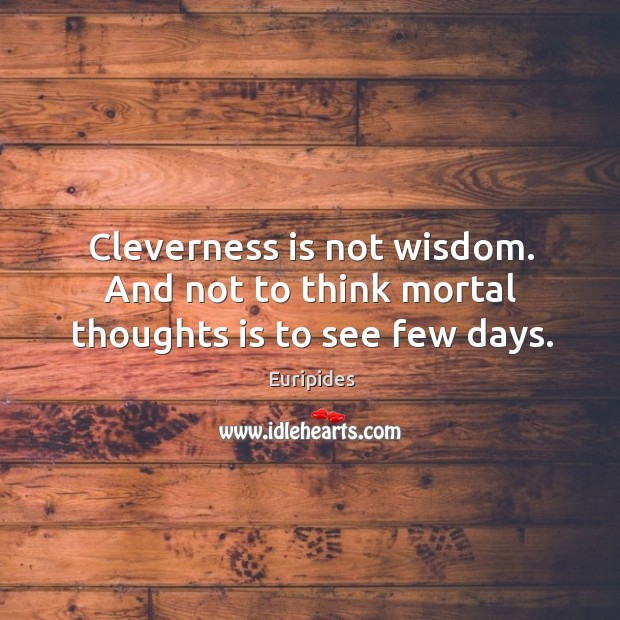 Cleverness is not wisdom. And not to think mortal thoughts is to see few days. Image