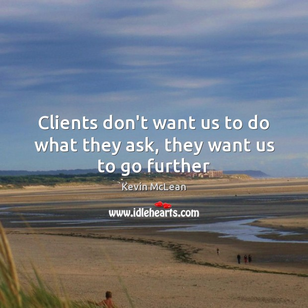 Clients don't want us to do what they ask, they want us to go further Image