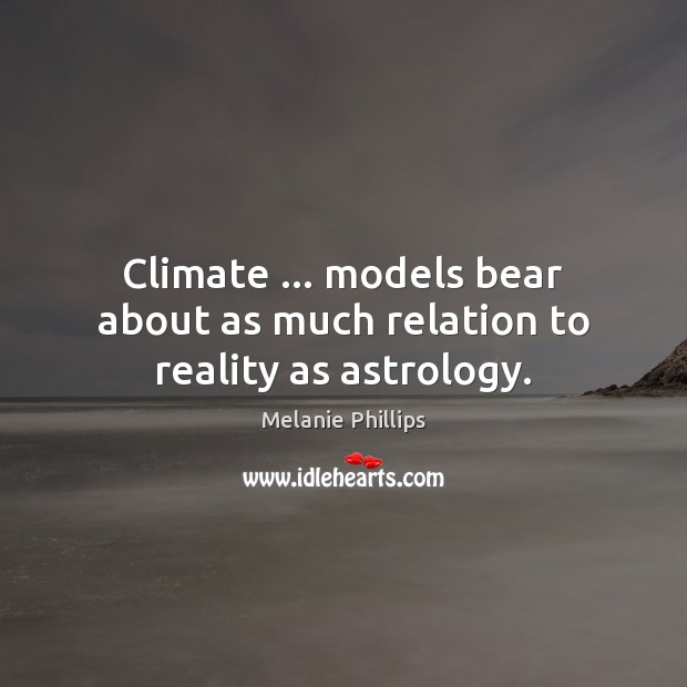 Climate … models bear about as much relation to reality as astrology. Astrology Quotes Image