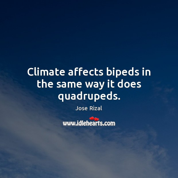 Climate affects bipeds in the same way it does quadrupeds. Jose Rizal Picture Quote