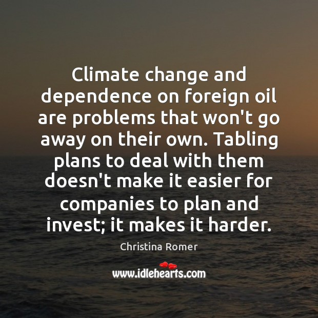 Climate change and dependence on foreign oil are problems that won't go Christina Romer Picture Quote