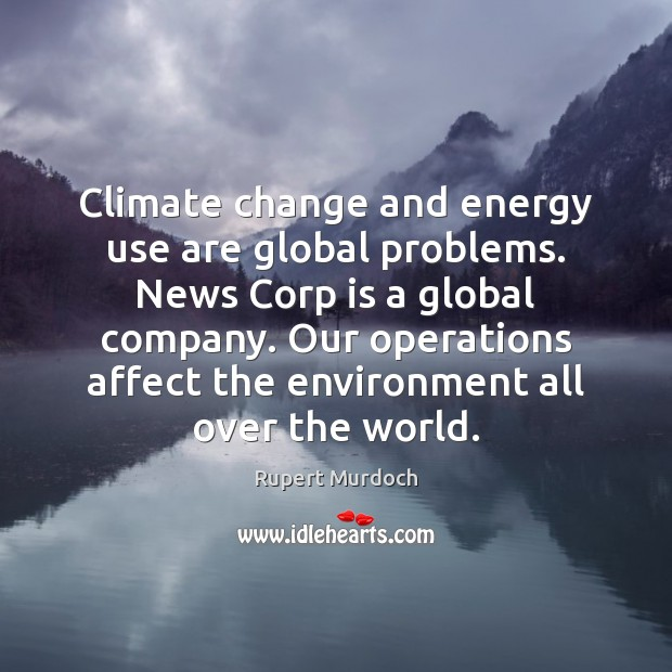 Climate change and energy use are global problems. News Corp is a Rupert Murdoch Picture Quote
