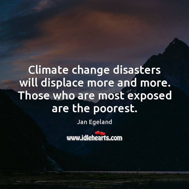 Climate change disasters will displace more and more. Those who are most Jan Egeland Picture Quote