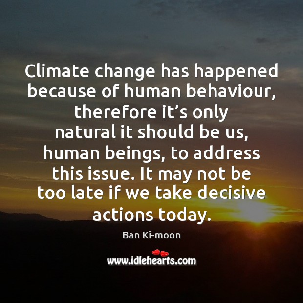 Climate change has happened because of human behaviour, therefore it's only Climate Quotes Image