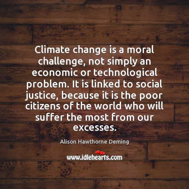 Climate change is a moral challenge, not simply an economic or technological Alison Hawthorne Deming Picture Quote