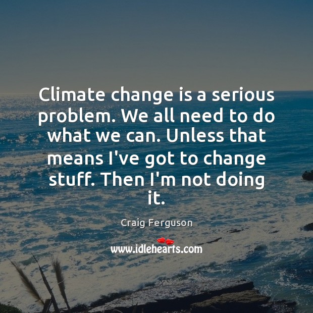 Climate change is a serious problem. We all need to do what Craig Ferguson Picture Quote