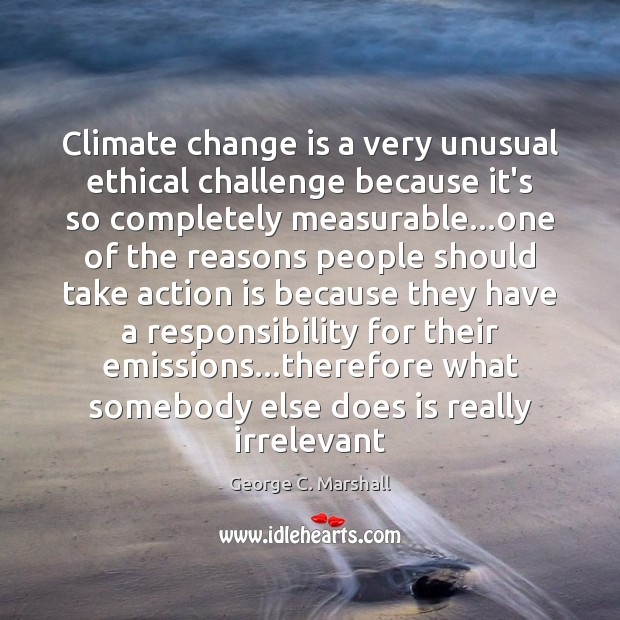 Climate change is a very unusual ethical challenge because it's so completely Climate Change Quotes Image