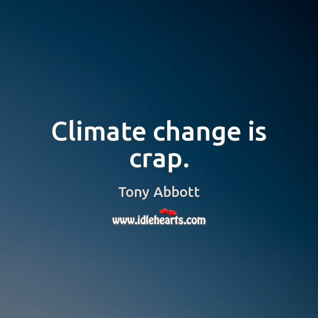 Climate change is crap. Tony Abbott Picture Quote