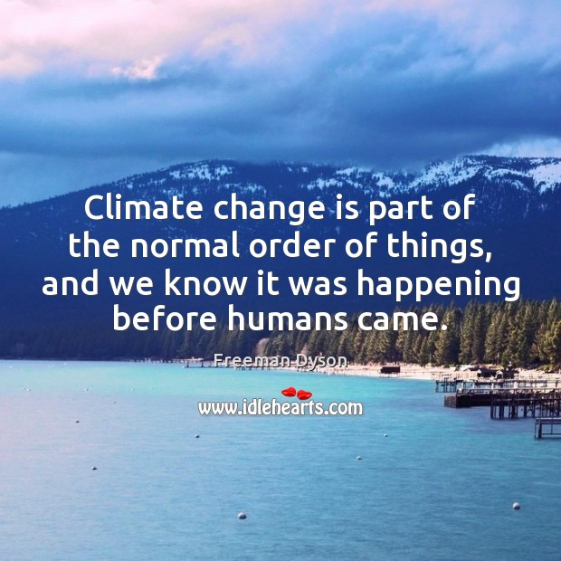 Climate change is part of the normal order of things, and we Freeman Dyson Picture Quote