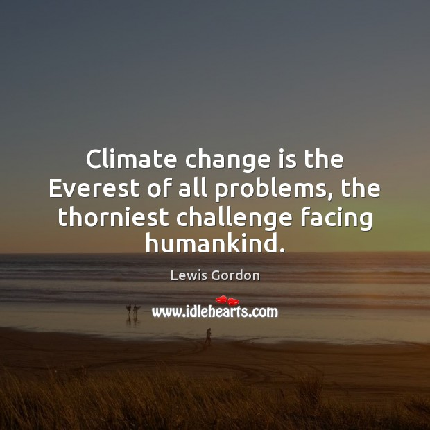 Climate change is the Everest of all problems, the thorniest challenge facing humankind. Change Quotes Image