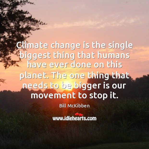 Climate change is the single biggest thing that humans have ever done Change Quotes Image