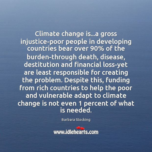 Climate change is…a gross injustice-poor people in developing countries bear over 90% Climate Change Quotes Image