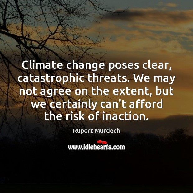 Climate change poses clear, catastrophic threats. We may not agree on the Climate Change Quotes Image