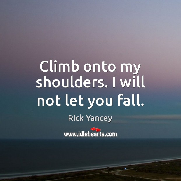 Climb onto my shoulders. I will not let you fall. Rick Yancey Picture Quote