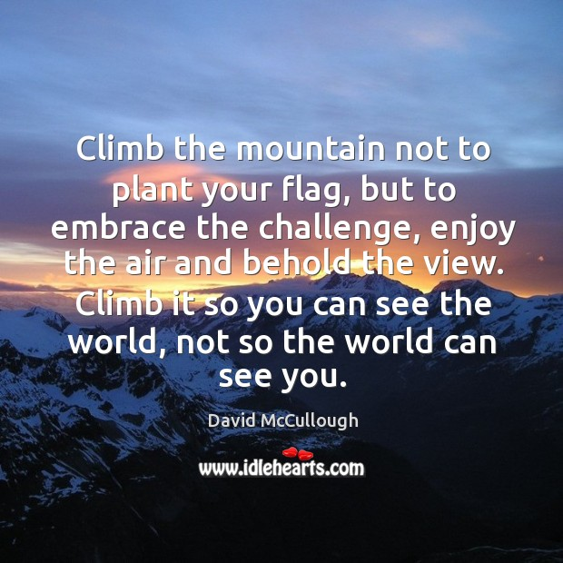 Image, Climb the mountain not to plant your flag, but to embrace the