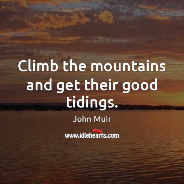 Climb the mountains and get their good tidings. John Muir Picture Quote