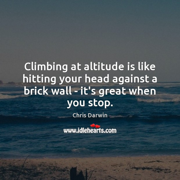 Image, Climbing at altitude is like hitting your head against a brick wall