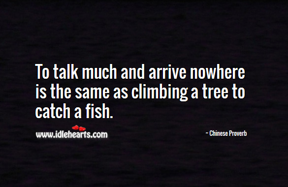To talk much and arrive nowhere is the same as climbing a tree to catch a fish. Chinese Proverbs Image