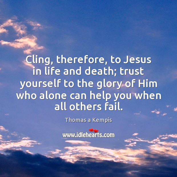 Cling, therefore, to Jesus in life and death; trust yourself to the Image