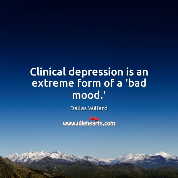 Clinical depression is an extreme form of a 'bad mood.' Depression Quotes Image